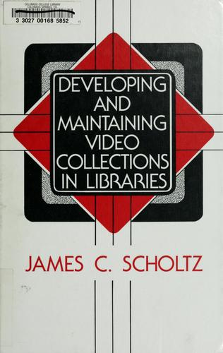 Developing and maintaining video collections in libraries by James C. Scholtz