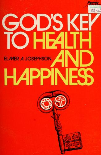 God's key to health and happiness by Elmer A. Josephson