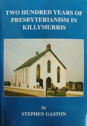 Two hundred years of Presbyterianism in Killymurris by Stephen Gaston